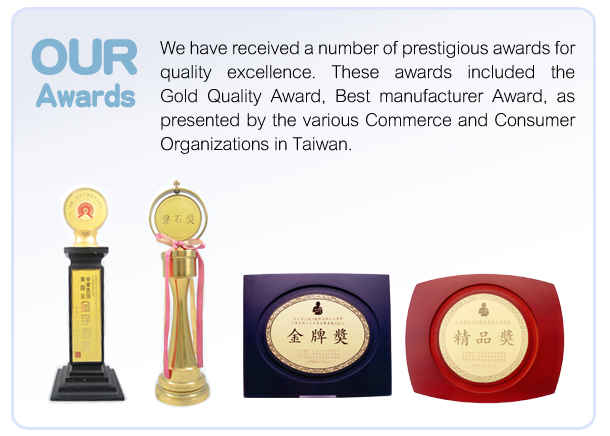 We have received a number of prestigious awards for quality excellence. These awards included the Gold Quality Award, Best manufacturer Award, as presented by the various Commerce and Consumer Organizations in Taiwan.